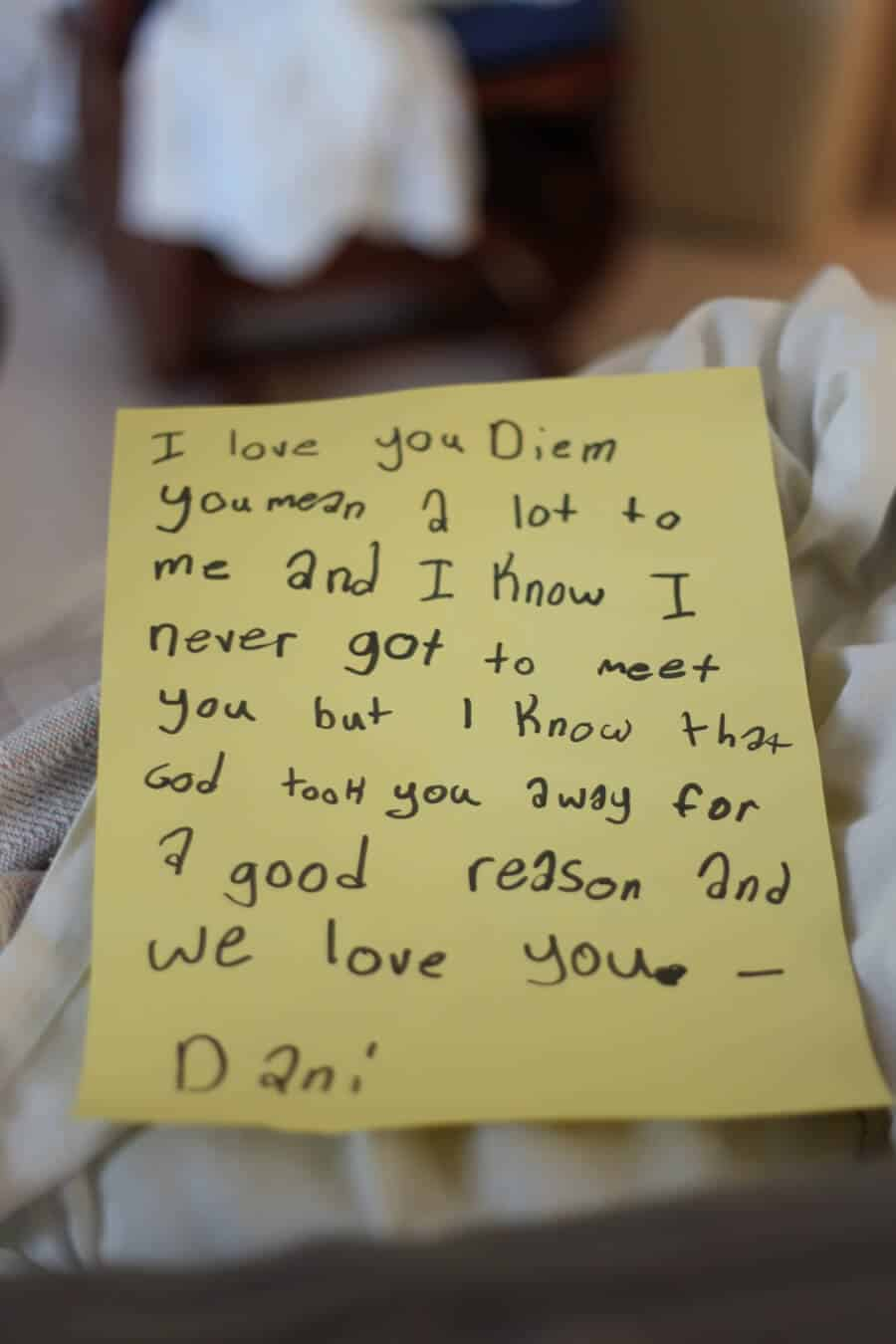 A note from a 7 year old losing her baby sister it's on yellow paper. I love you Diem you mean a lot to me and I know I never got to meet you but I know that God took you away for a good reason and we love you. Dani